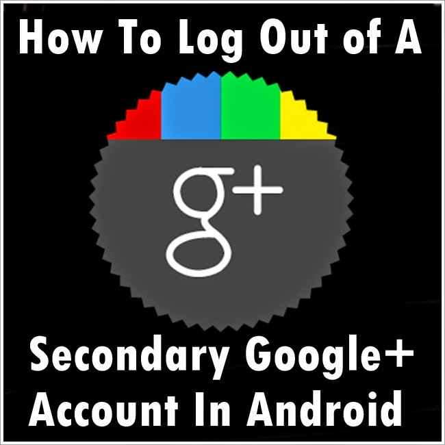 How To Log Out of A Secondary Google+ Account In Android