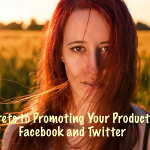Secrets to Promoting Your Product on Facebook and Twitter